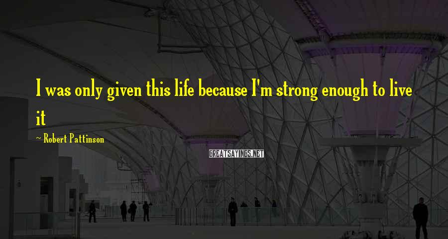 Robert Pattinson Sayings: I was only given this life because I'm strong enough to live it
