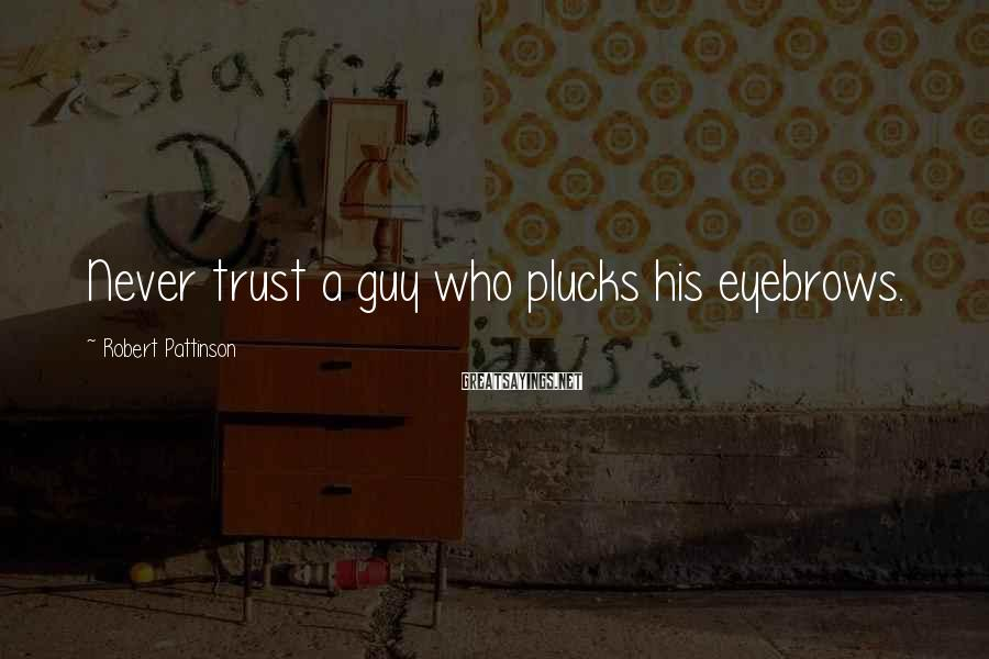 Robert Pattinson Sayings: Never trust a guy who plucks his eyebrows.