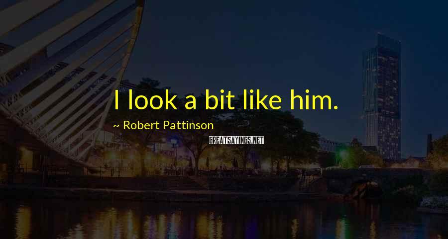 Robert Pattinson Sayings: I look a bit like him.