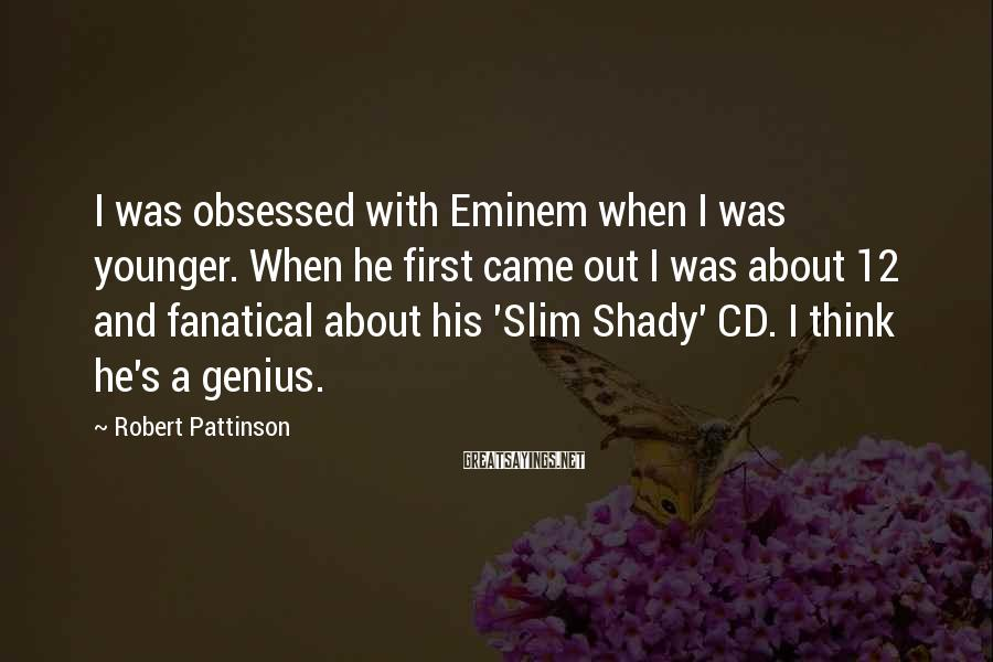 Robert Pattinson Sayings: I was obsessed with Eminem when I was younger. When he first came out I