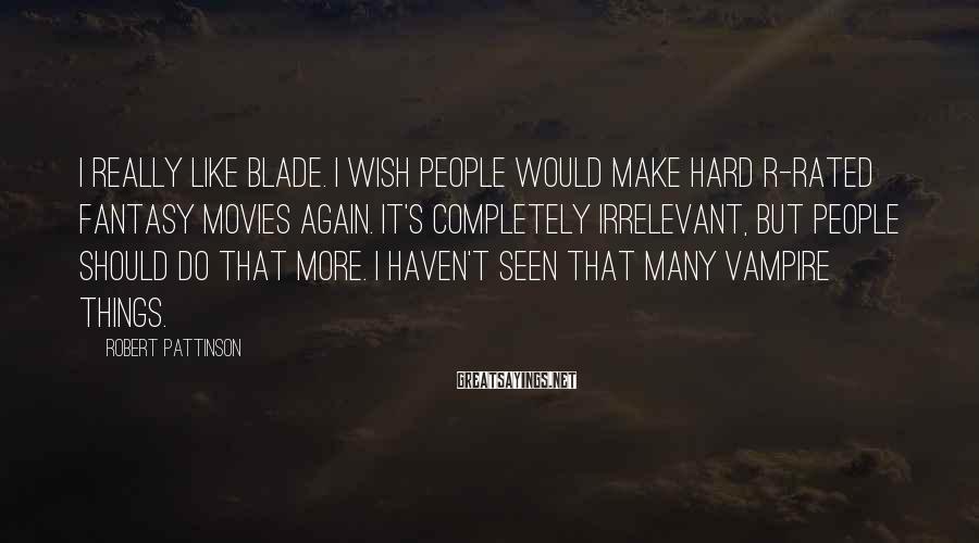 Robert Pattinson Sayings: I really like Blade. I wish people would make hard R-rated fantasy movies again. It's
