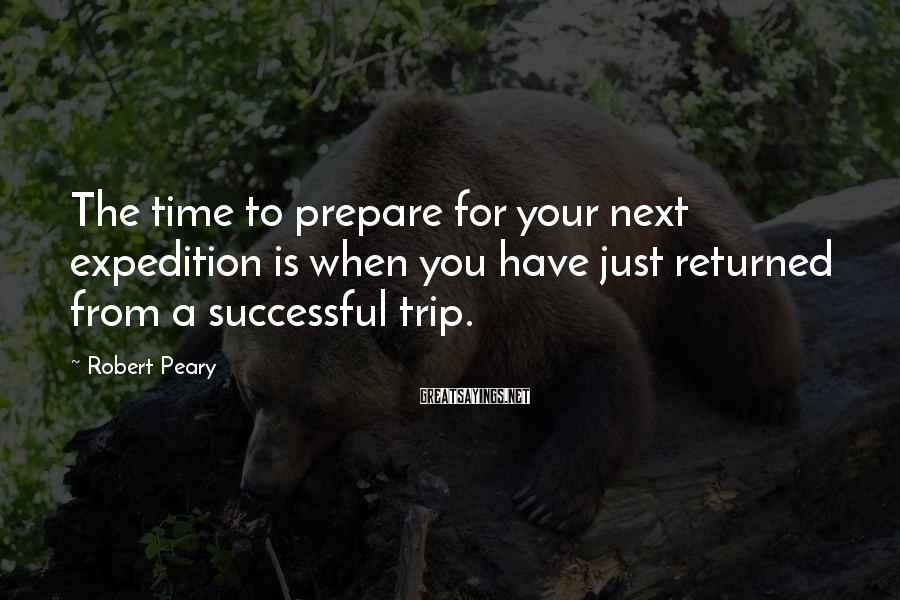 Robert Peary Sayings: The time to prepare for your next expedition is when you have just returned from