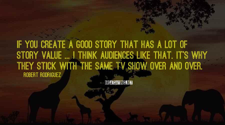 Robert Rodriguez Sayings: If you create a good story that has a lot of story value ... I