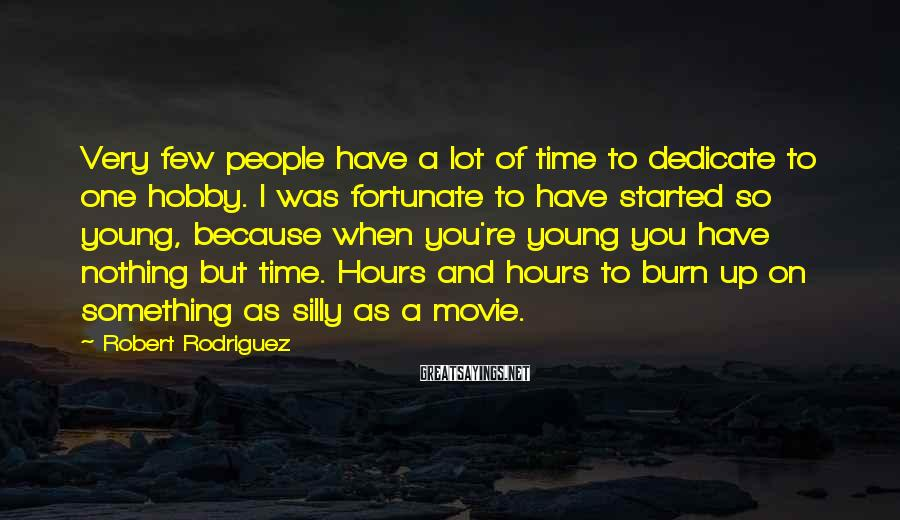 Robert Rodriguez Sayings: Very few people have a lot of time to dedicate to one hobby. I was