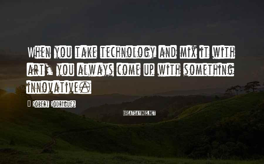 Robert Rodriguez Sayings: When you take technology and mix it with art, you always come up with something