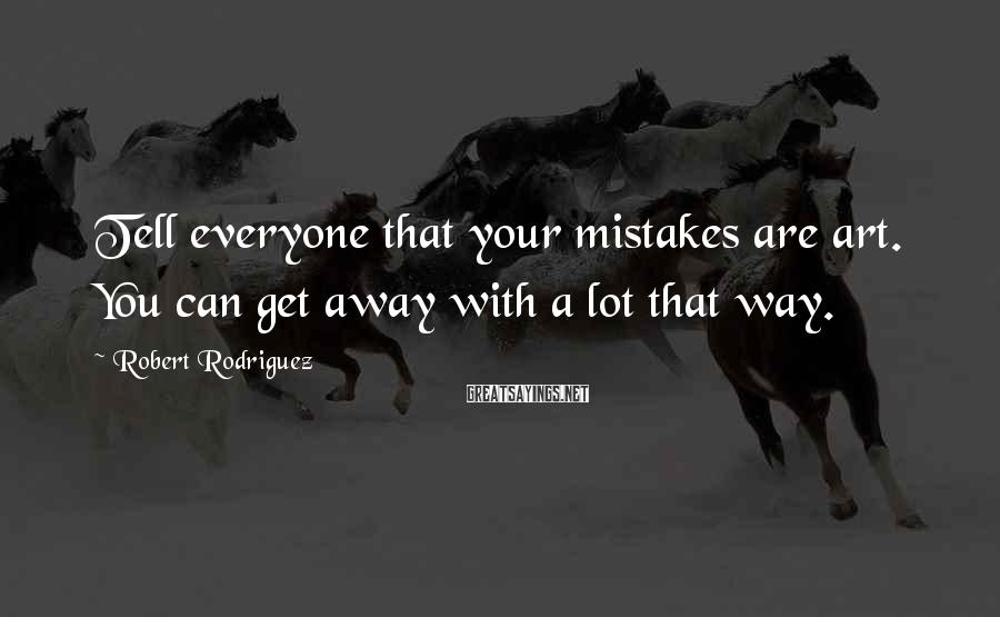 Robert Rodriguez Sayings: Tell everyone that your mistakes are art. You can get away with a lot that