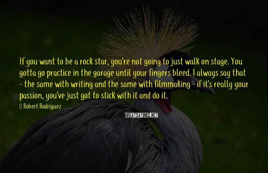 Robert Rodriguez Sayings: If you want to be a rock star, you're not going to just walk on