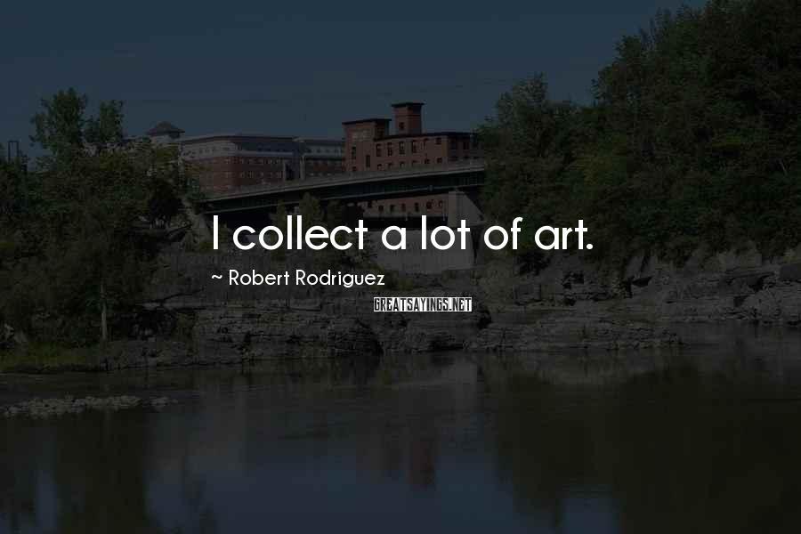 Robert Rodriguez Sayings: I collect a lot of art.