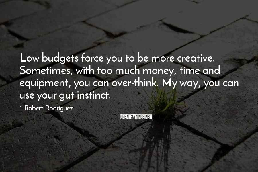 Robert Rodriguez Sayings: Low budgets force you to be more creative. Sometimes, with too much money, time and