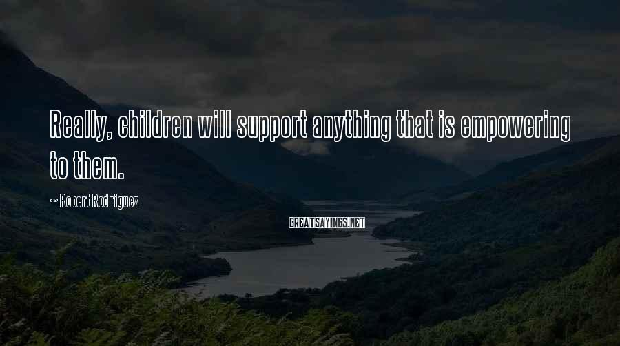 Robert Rodriguez Sayings: Really, children will support anything that is empowering to them.