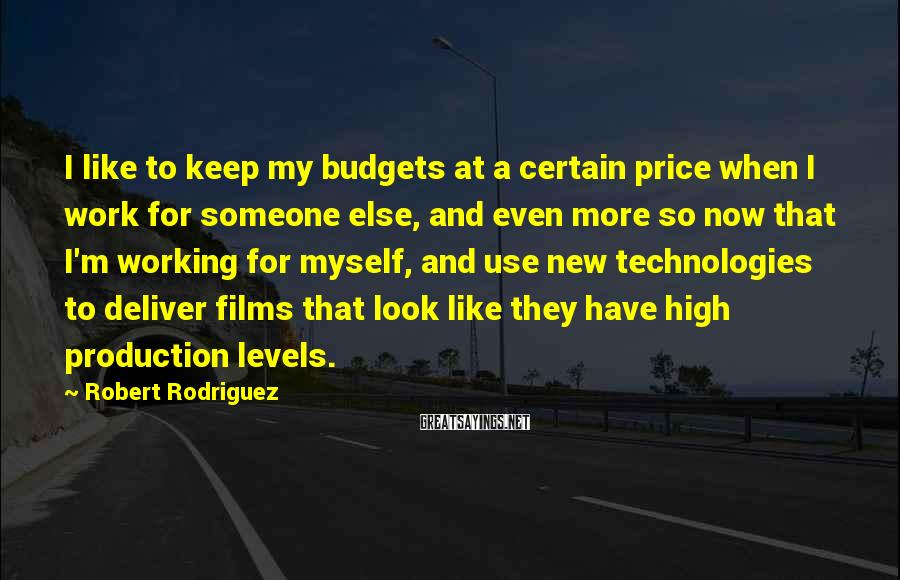 Robert Rodriguez Sayings: I like to keep my budgets at a certain price when I work for someone