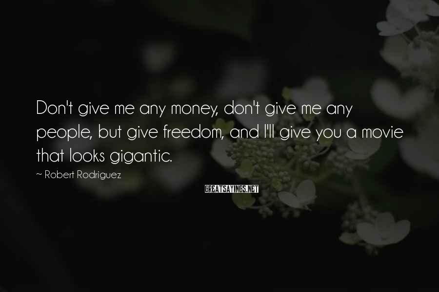 Robert Rodriguez Sayings: Don't give me any money, don't give me any people, but give freedom, and I'll