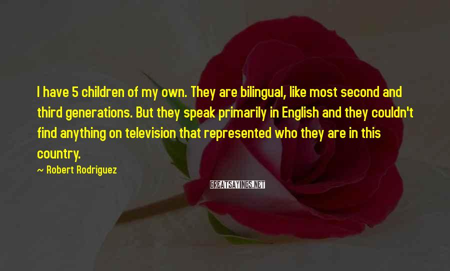 Robert Rodriguez Sayings: I have 5 children of my own. They are bilingual, like most second and third