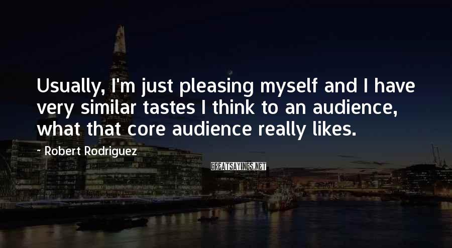 Robert Rodriguez Sayings: Usually, I'm just pleasing myself and I have very similar tastes I think to an