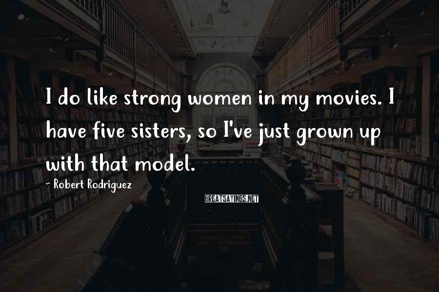 Robert Rodriguez Sayings: I do like strong women in my movies. I have five sisters, so I've just