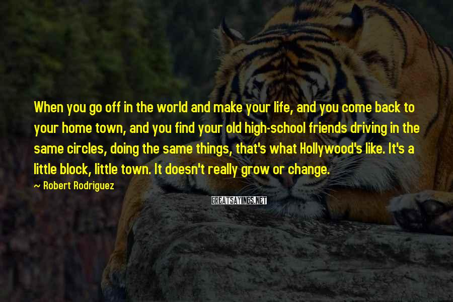 Robert Rodriguez Sayings: When you go off in the world and make your life, and you come back