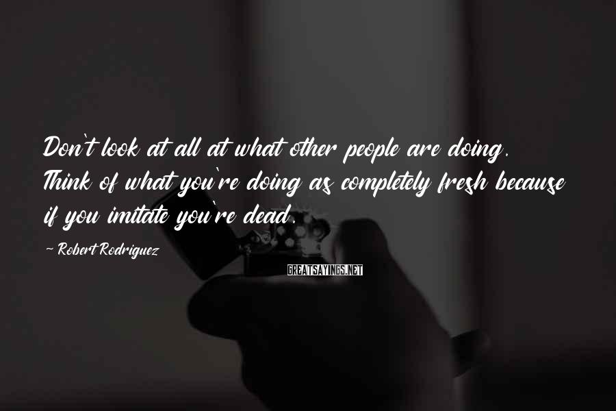 Robert Rodriguez Sayings: Don't look at all at what other people are doing. Think of what you're doing