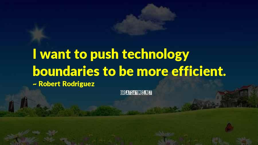 Robert Rodriguez Sayings: I want to push technology boundaries to be more efficient.