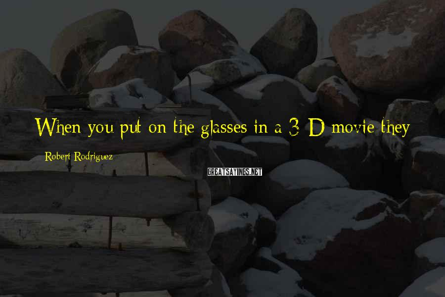 Robert Rodriguez Sayings: When you put on the glasses in a 3-D movie they just kind of sit