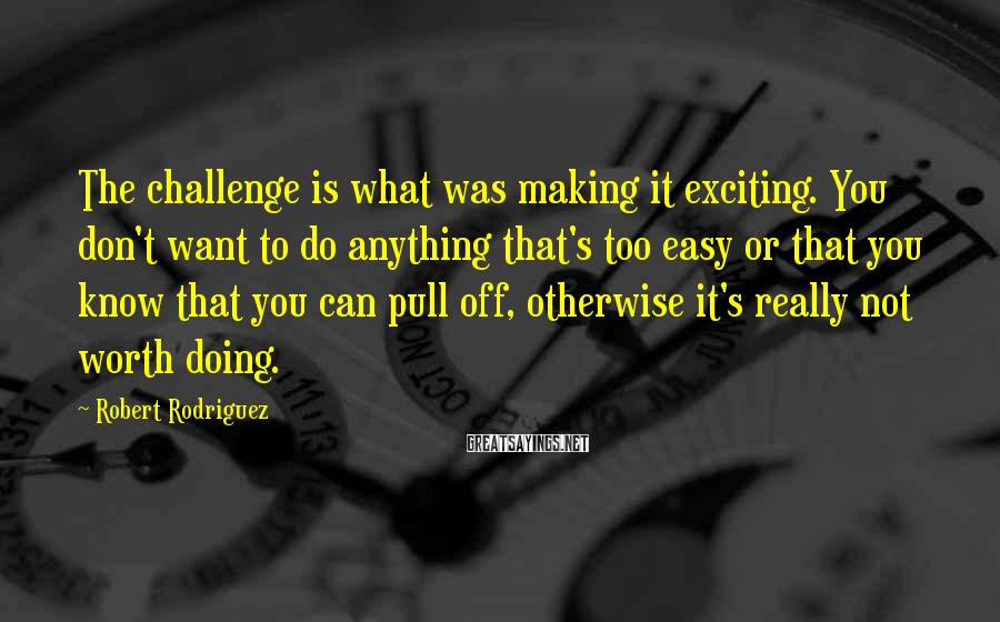 Robert Rodriguez Sayings: The challenge is what was making it exciting. You don't want to do anything that's
