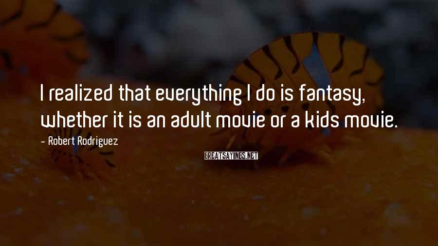 Robert Rodriguez Sayings: I realized that everything I do is fantasy, whether it is an adult movie or