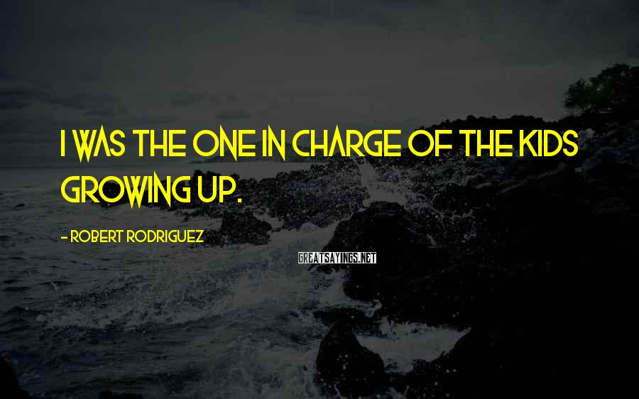 Robert Rodriguez Sayings: I was the one in charge of the kids growing up.