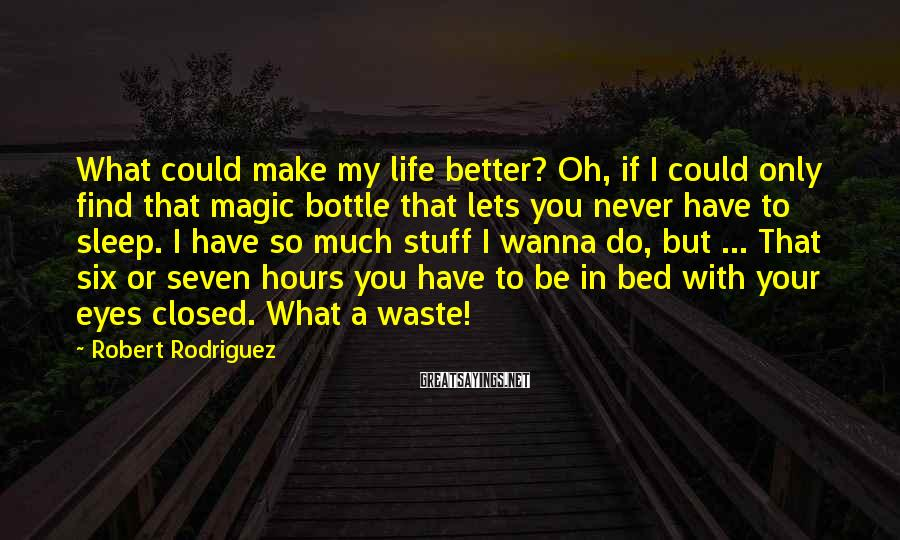 Robert Rodriguez Sayings: What could make my life better? Oh, if I could only find that magic bottle