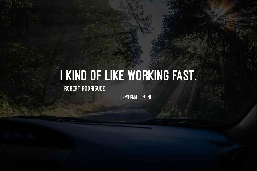 Robert Rodriguez Sayings: I kind of like working fast.