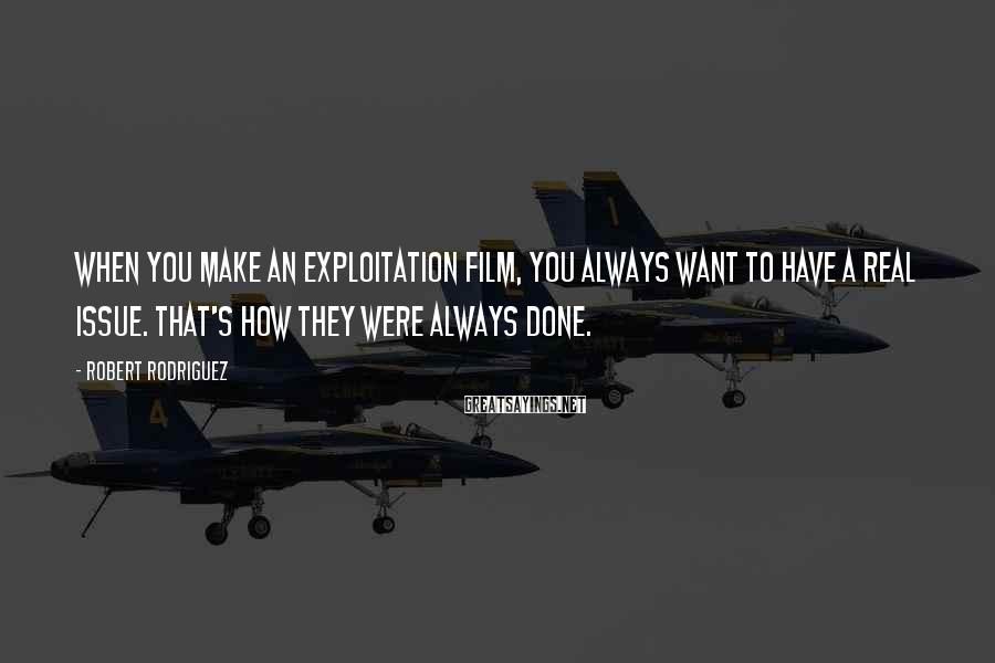 Robert Rodriguez Sayings: When you make an exploitation film, you always want to have a real issue. That's