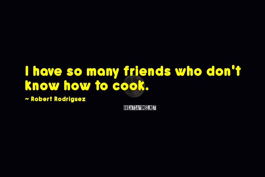 Robert Rodriguez Sayings: I have so many friends who don't know how to cook.