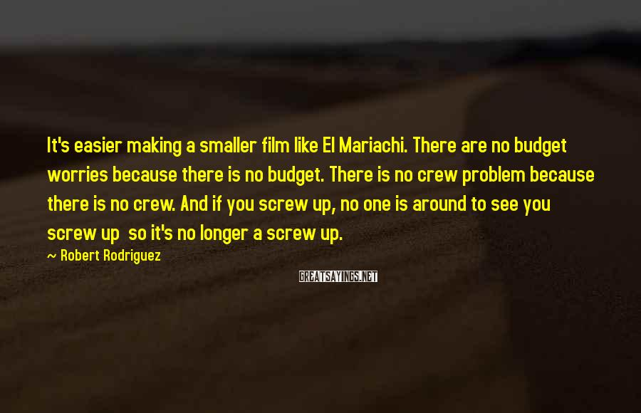 Robert Rodriguez Sayings: It's easier making a smaller film like El Mariachi. There are no budget worries because