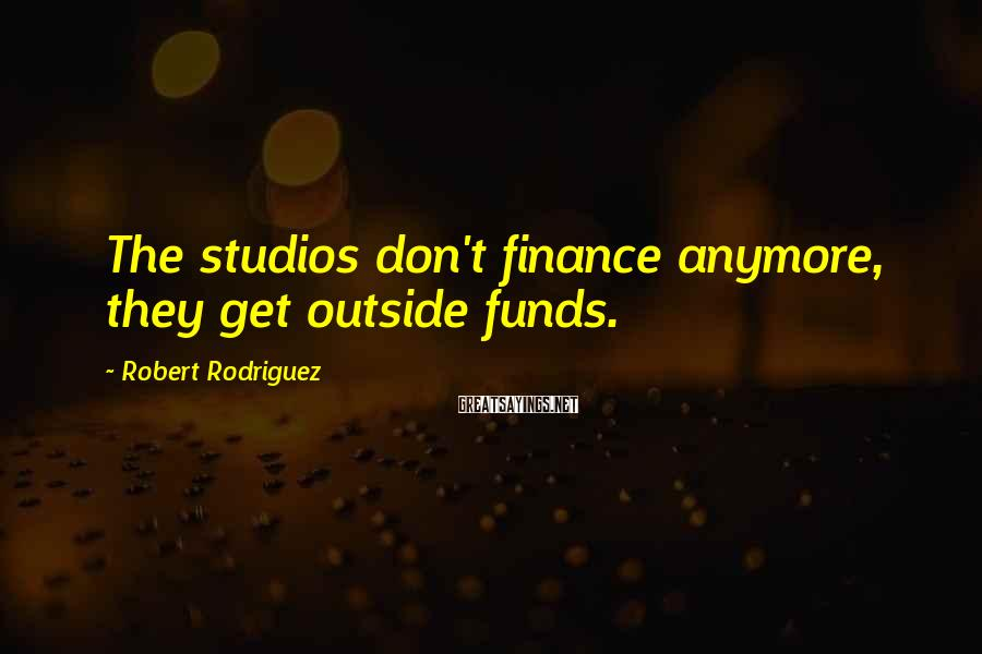Robert Rodriguez Sayings: The studios don't finance anymore, they get outside funds.