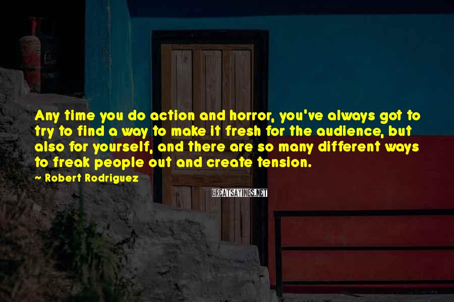 Robert Rodriguez Sayings: Any time you do action and horror, you've always got to try to find a