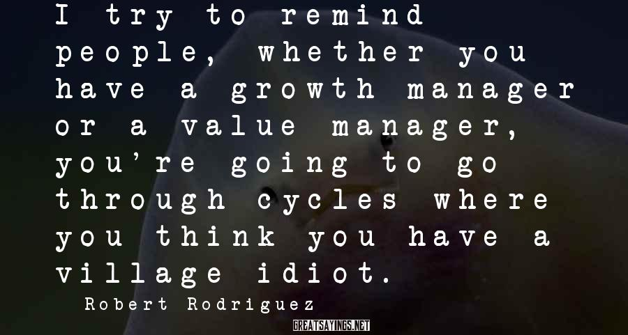 Robert Rodriguez Sayings: I try to remind people, whether you have a growth manager or a value manager,