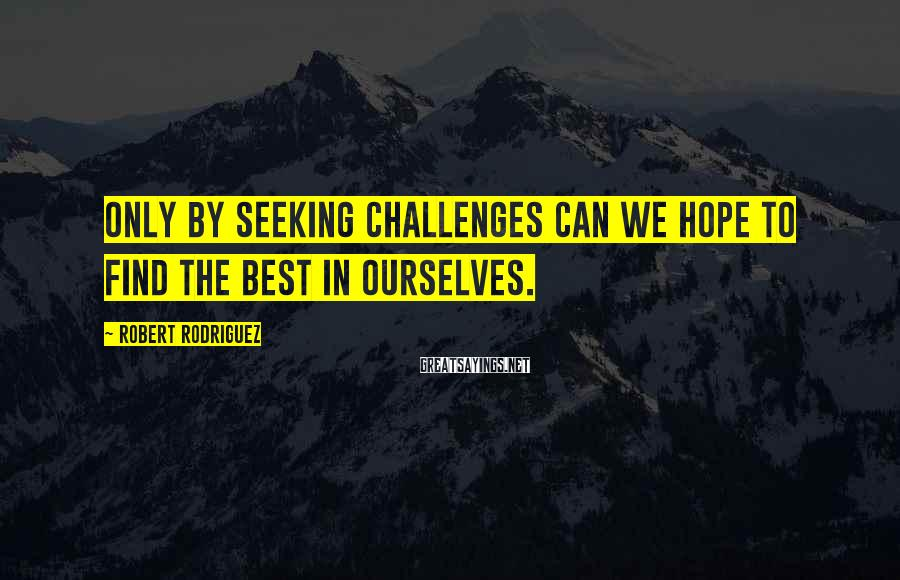 Robert Rodriguez Sayings: Only by seeking challenges can we hope to find the best in ourselves.
