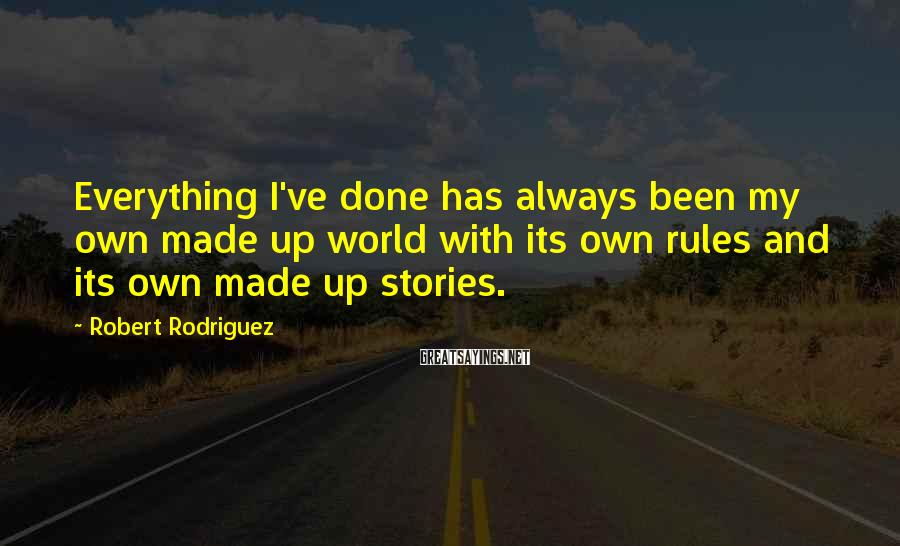 Robert Rodriguez Sayings: Everything I've done has always been my own made up world with its own rules