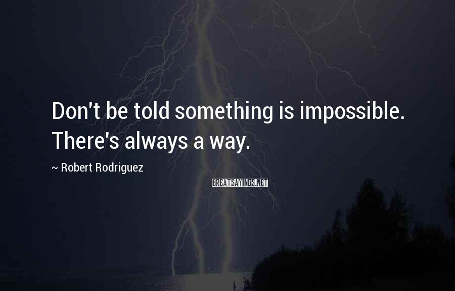 Robert Rodriguez Sayings: Don't be told something is impossible. There's always a way.