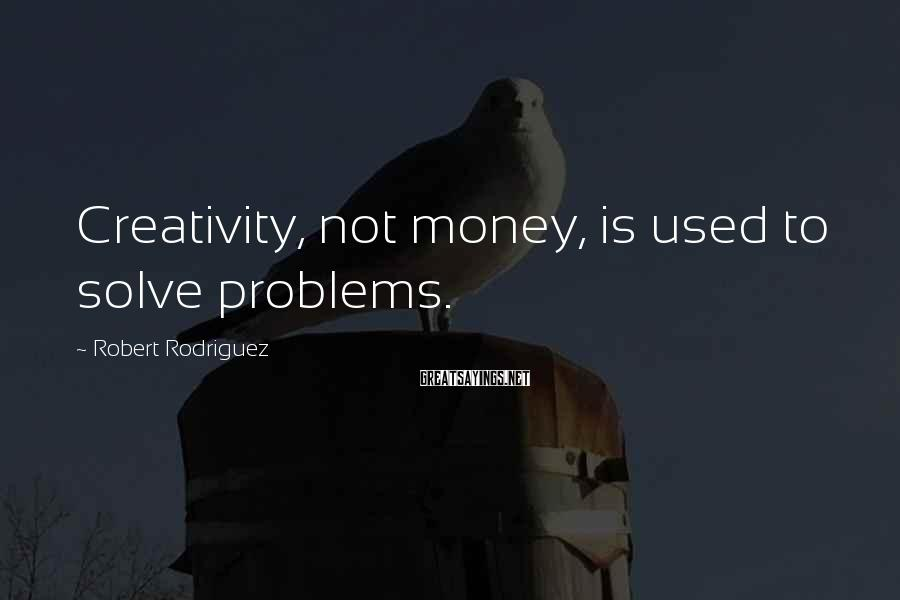 Robert Rodriguez Sayings: Creativity, not money, is used to solve problems.