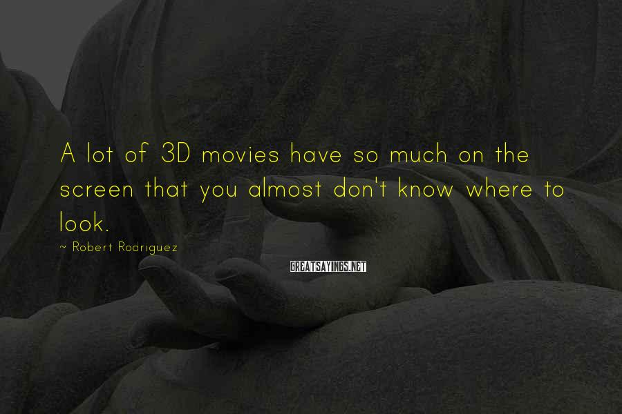 Robert Rodriguez Sayings: A lot of 3D movies have so much on the screen that you almost don't