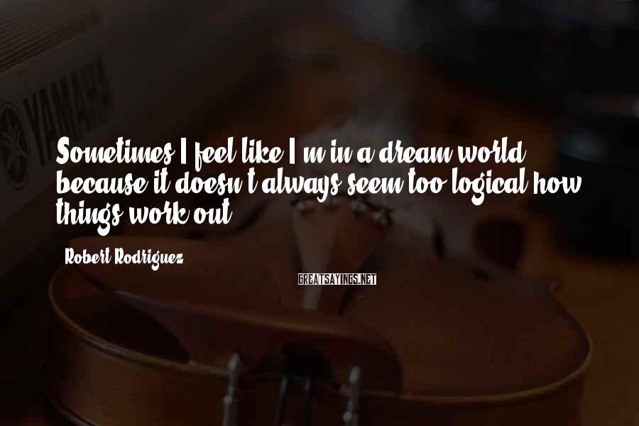 Robert Rodriguez Sayings: Sometimes I feel like I'm in a dream world, because it doesn't always seem too