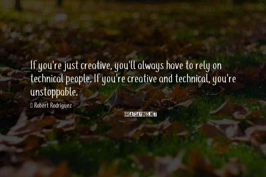 Robert Rodriguez Sayings: If you're just creative, you'll always have to rely on technical people. If you're creative