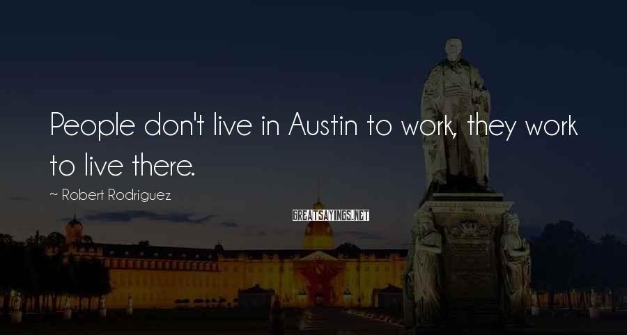 Robert Rodriguez Sayings: People don't live in Austin to work, they work to live there.