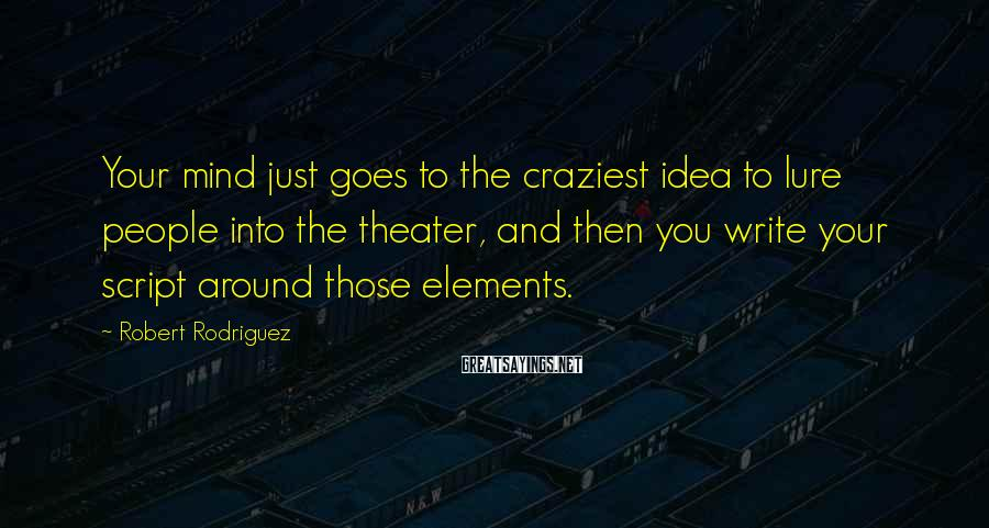 Robert Rodriguez Sayings: Your mind just goes to the craziest idea to lure people into the theater, and