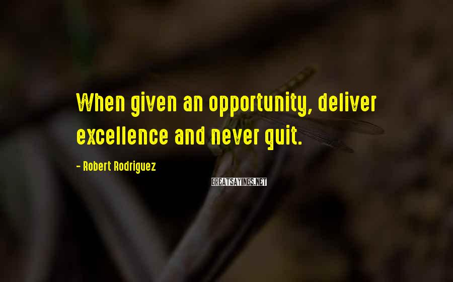Robert Rodriguez Sayings: When given an opportunity, deliver excellence and never quit.