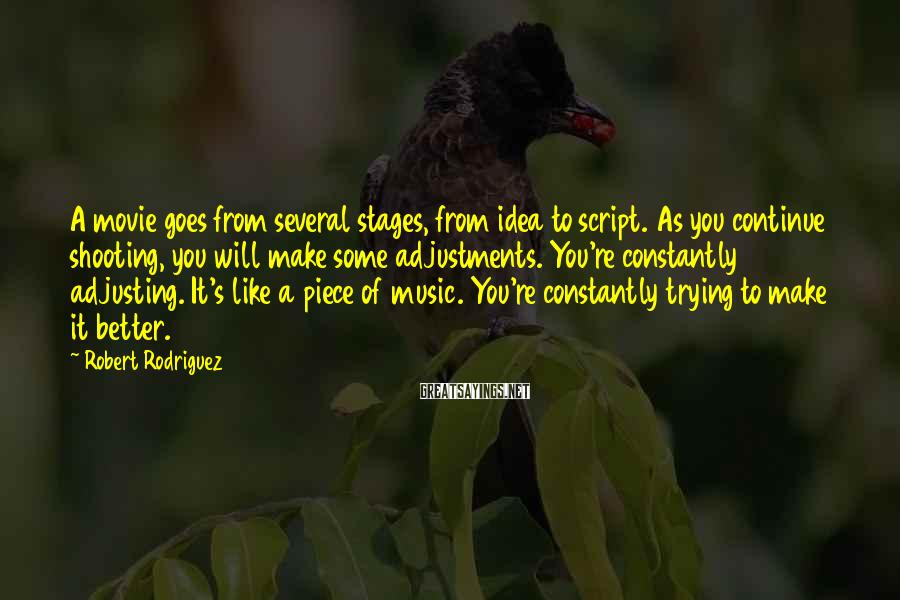 Robert Rodriguez Sayings: A movie goes from several stages, from idea to script. As you continue shooting, you