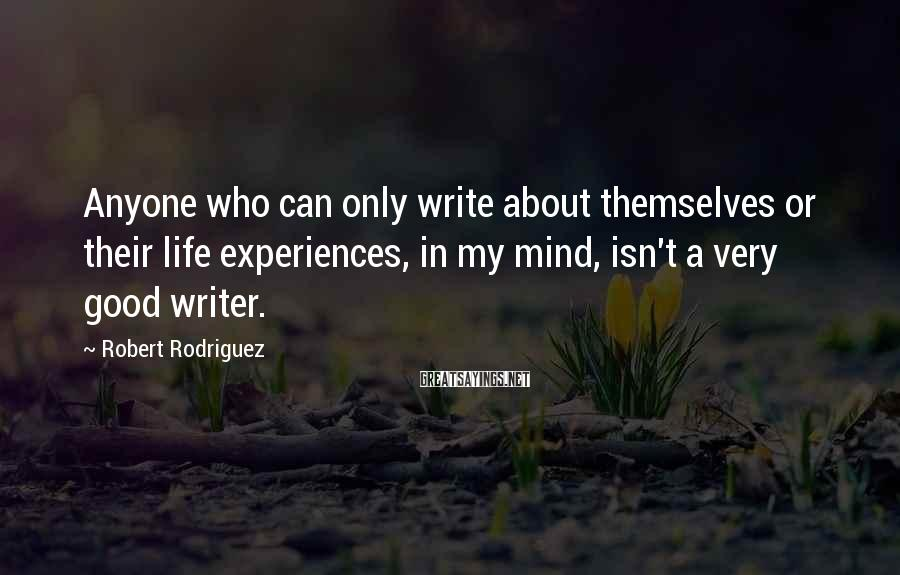 Robert Rodriguez Sayings: Anyone who can only write about themselves or their life experiences, in my mind, isn't
