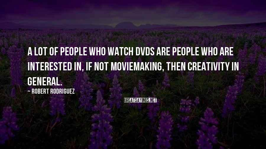 Robert Rodriguez Sayings: A lot of people who watch DVDs are people who are interested in, if not