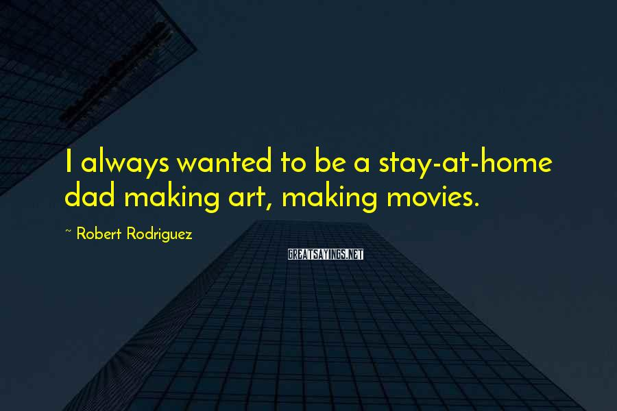 Robert Rodriguez Sayings: I always wanted to be a stay-at-home dad making art, making movies.