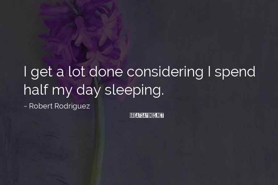 Robert Rodriguez Sayings: I get a lot done considering I spend half my day sleeping.