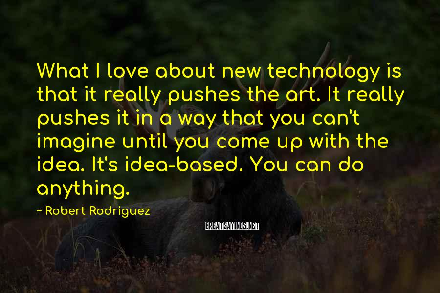 Robert Rodriguez Sayings: What I love about new technology is that it really pushes the art. It really